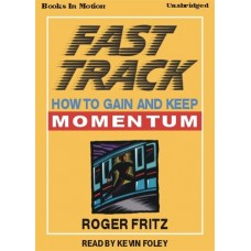 FAST TRACK (HOW TO GAIN AND KEEP MOMENTUM), by Roger Fritz Ph.D, Read by Kevin Foley