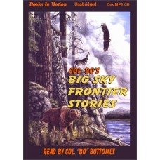 """BIG SKY FRONTIER STORIES, by Colonel """"Bo"""" Bottomly, (Colonel Bo Series, Book 4), Read by Colonel """"Bo"""" Bottomly"""
