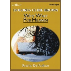 WHY WAIT FOR HEAVEN, by Dolores Cline Brown, Read by Kris Faulkner