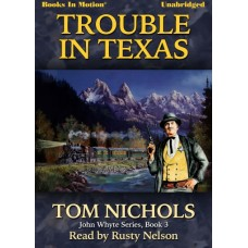 TROUBLE IN TEXAS, by Tom Nichols, (John Whyte Series, Book 3), Read by Rusty Nelson