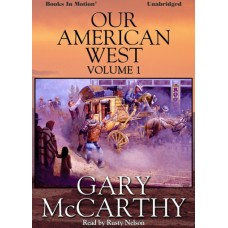 OUR AMERICAN WEST, VOLUME ONE, by Gary McCarthy, Read by Rusty Nelson