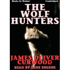 THE WOLF HUNTERS, by James Oliver Curwood, Read by Gene Engene