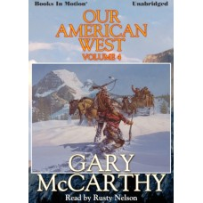 OUR AMERICAN WEST, VOLUME FOUR, by Gary McCarthy, Read by Rusty Nelson