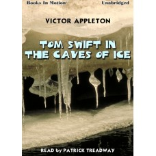 TOM SWIFT IN THE CAVES OF ICE, by Victor Appleton, Read by Patrick Treadway