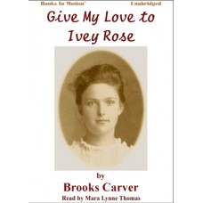 GIVE MY LOVE TO IVEY ROSE by Brooks Carver, Read by Mara Lynne Thomas