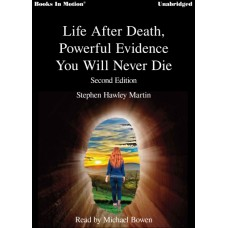 LIFE AFTER DEATH - POWERFUL EVIDENCE YOU WILL NOT DIE by Stephen Hawley Martin, Read by Michael Bowen