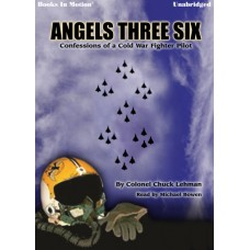 ANGELS THREE SIX (Confessions of a Cold War Fighter Pilot) by Col.Chuck Lehman, Read by Michael Bowen