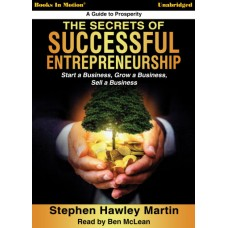 THE SECRETS OF SUCCESSFUL ENTREPRENEURSHIP - Start a Business, Grow a Business, Sell a Business by Stephen Hawley Martin, Read by Ben McLean